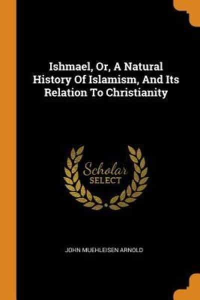 Ishmael, Or, A Natural History Of Islamism, And Its Relation To Christianity