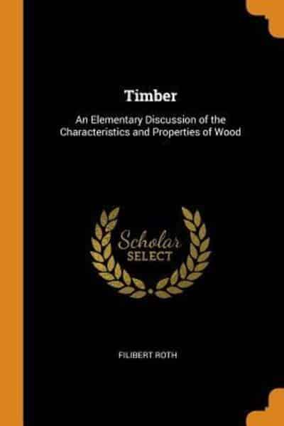 Timber: An Elementary Discussion of the Characteristics and Properties of Wood