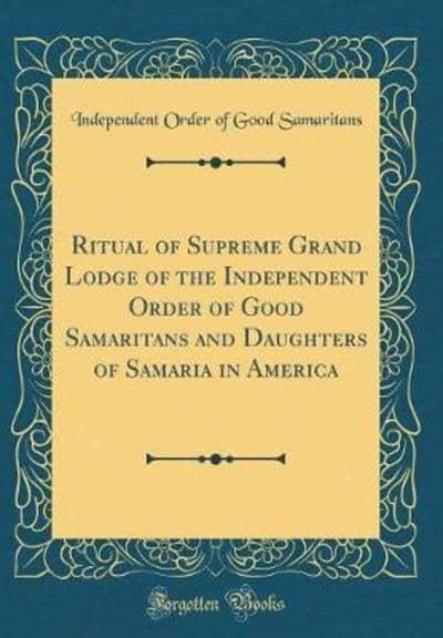 Ritual of Supreme Grand Lodge of the Independent Order of Good Samaritans and Daughters of Samaria in America (Classic Reprint)