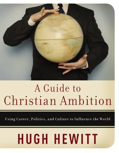 A Guide to Christian Ambition: Using Career, Politics, and Culture to Influence the World
