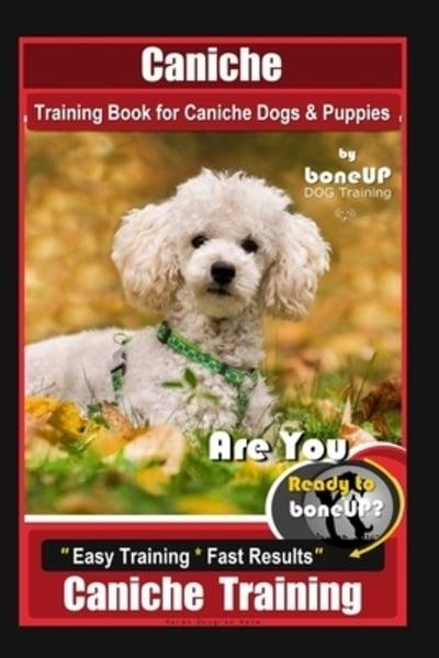Caniche Training Book for Caniche Dogs & Puppies, By BoneUP DOG Training, Are You Ready to Bone Up? Easy Training * Fast Results, Caniche Training