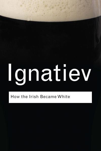 How the Irish Became White : Noel Ignatiev : 9781135070700 ...