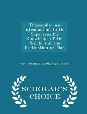 Theosophy: An Introduction to the Supersensible Knowledge of the World and the Destination of Man - Scholar's Choice Edition