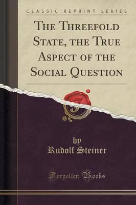 The Threefold State, the True Aspect of the Social Question (Classic Reprint)
