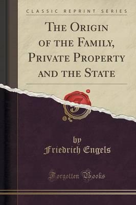 The Origin of the Family, Private Property and the State (Classic Reprint)
