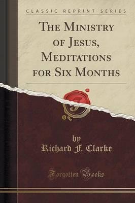 The Ministry of Jesus, Meditations for Six Months (Classic Reprint)