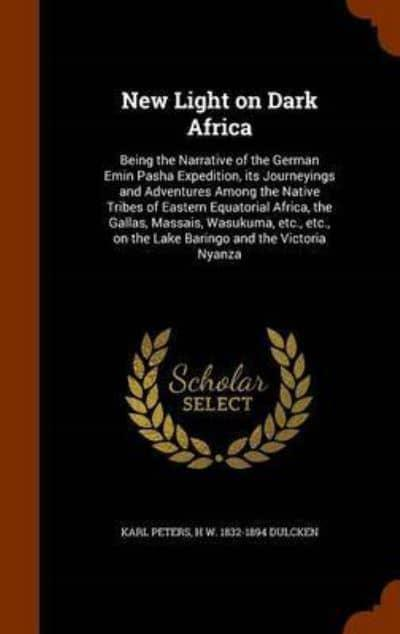 New Light on Dark Africa: Being the Narrative of the German Emin Pasha Expedition, its Journeyings and Adventures Among the Native Tribes of Eastern Equatorial Africa, the Gallas, Massais, Wasukuma, etc., etc., on the Lake Baringo and the Victoria Nyanza