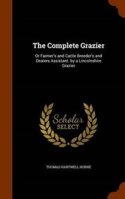 The Complete Grazier: Or Farmer's and Cattle Breeder's and Dealers Assistant. by a Lincolnshire Grazier