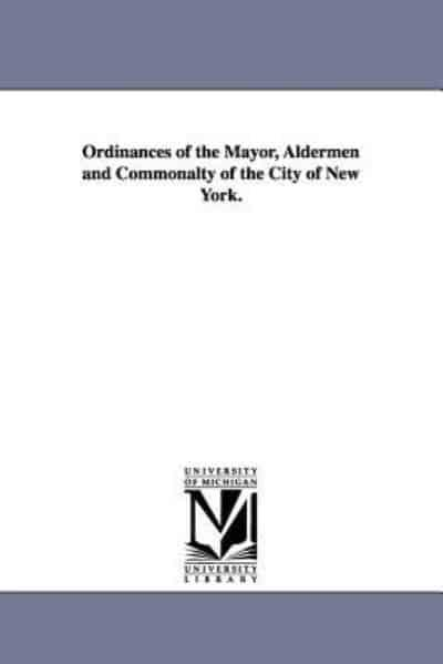 Ordinances of the Mayor, Aldermen and Commonalty of the City of New York.