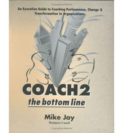 Coach 2 the Bottom Line: An Executive Guide to Coaching Performance, Change and Transformation in Organisations
