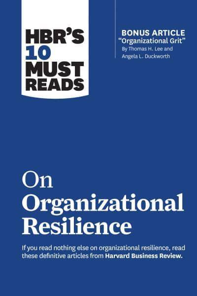 "HBR's 10 Must Reads on Organizational Resilience (With Bonus Article ""Organizational Grit"" by Thomas H. Lee and Angela L. Duckworth)"