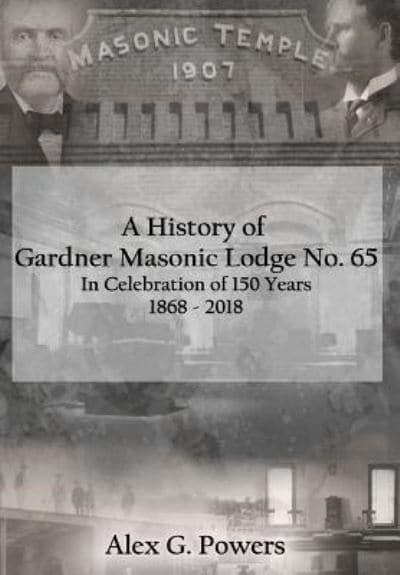 A History of Gardner Masonic Lodge No. 65: In Celebration of 150 Years 1868 - 2018