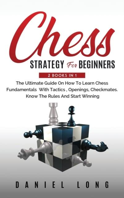 Chess Strategy For Beginners: 2 Books In 1 The Ultimate Guide On How To Learn Chess Fundamentals With Tactics, Openings, Checkmates, Know The Rules And Start Winning