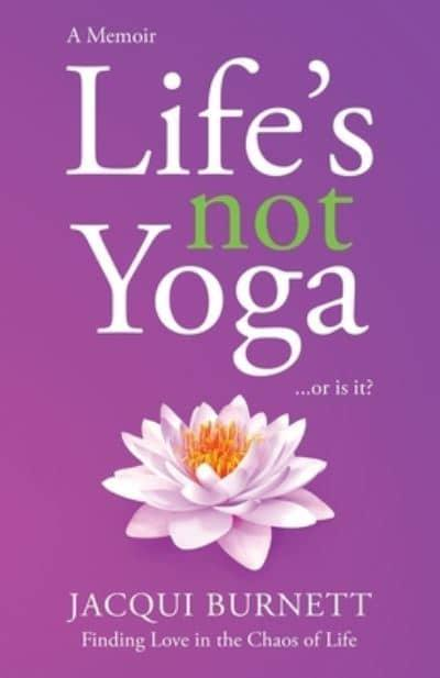 LIFE'S NOT YOGA  : or is it? . . . Finding Love in the Chaos of Life