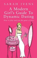 A Modern Girls Guide to Dynamic Dating: How to Play and Win the Game of Love