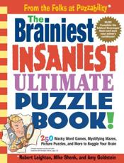 The Brainiest Insaniest Ultimate Puzzle Book!: 250 Wacky Word Games Mystifying Mazes Picture Puzzles and More to Boggle Your
