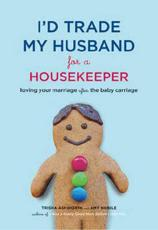 Id Trade My Husband for a Housekeeper: Loving Your Marriage After the Baby Carriage
