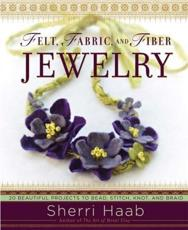 Felt Fabric and Fiber Jewelry: 20 Beautiful Projects to Bead Stitch Knot and Braid