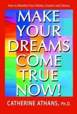 Make Your Dreams Come True Now!: How to Manifest Your Wishes Dreams and Desires