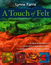 A Touch of Felt: 22 Fresh and Fun Projects Stylish Gifts and Designer Accents Inventive Needle Felting and Applique
