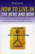 How to Live in the Here and Now: A Guide for Accelerated Practical Enlightenment Unlocking the Power of Mindful Awareness