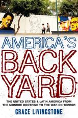 Americas Backyard: The United States and Latin America from the Monroe Doctrine to the War on Terror