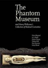 The Phantom Museum: And Henry Wellcome's Collection of Medical Curiosities