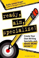 Ready Aim Specialize!: Create Your Own Writing Specialty and Make More Money!