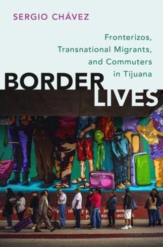 Border Lives: Fronterizos, Transnational Migrants, and Commuters in Tijuana...