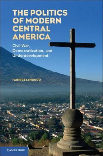 The Politics of Modern Central America: Civil War, Democratization, and...
