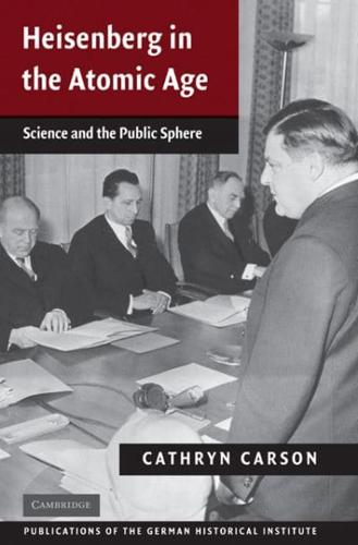 Heisenberg in the Atomic Age: Science and the Public Sphere by Cathryn Carson...