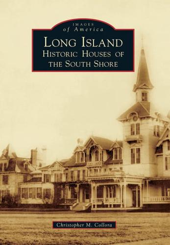 Long Island Historic Houses of the South Shore by Christopher M Collora...