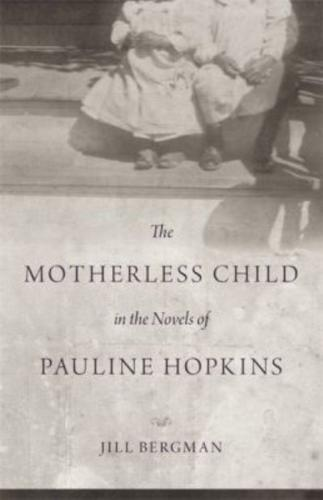 The Motherless Child in the Novels of Pauline Hopkins by Jill Bergman...