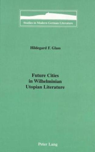 Future Cities in Wilhelminian Utopian Literature by Hildegard F Glass...