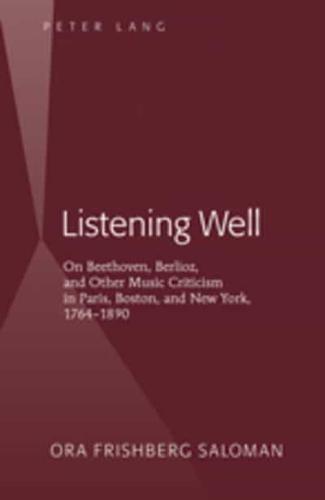 Listening Well: On Beethoven, Berlioz, and Other Music Criticism in Paris,...