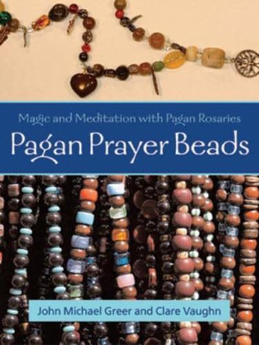 Pagan Prayer Beads: How to Make and Use Pagan Rosaries by John Michael Greer...