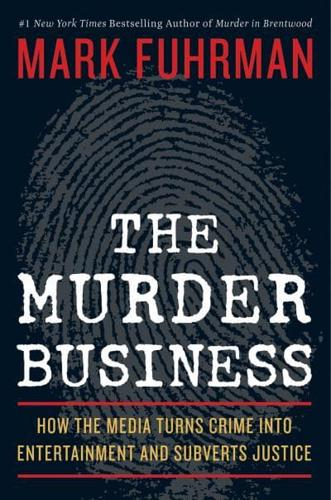 The Murder Business: How the Media Turns Crime into Entertainment and...