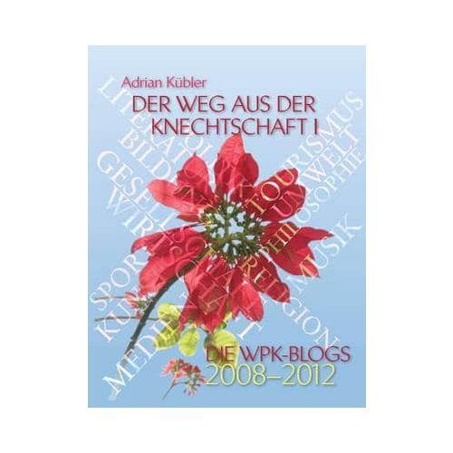 Der Weg Aus Der Knechtschaft I - Die Wpk-Blogs 2008-2012 by Adrian Kubler
