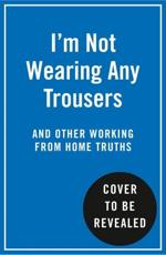 I'm Not Wearing Any Trousers and Other Working from Home Truths