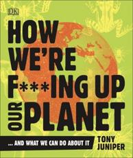 How We're F***ing Up Our Planet...and What We Can Do About It