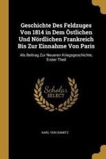 Geschichte Des Feldzuges Von 1814 in Dem Östlichen Und Nördlichen Frankreich Bis Zur Einnahme Von Paris - Karl Von Damitz (author)