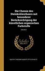 Die Chemie Des Steinkohlentheers Mit Besonderer Berücksichtigung Der Künstlichen Organischen Farbstoffe; Volume 1 - Gustav Theodor August Otto Schultz (author)