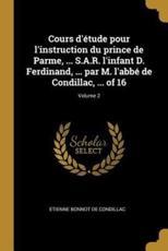 Cours d'Étude Pour l'Instruction Du Prince De Parme, ... S.A.R. l'Infant D. Ferdinand, ... Par M. l'Abbé De Condillac, ... Of 16; Volume 2 - Etienne Bonnot De Condillac (author)