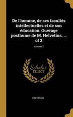 De l'Homme, De Ses Facultés Intellectuelles Et De Son Éducation. Ouvrage Posthume De M. Helvetius. ... Of 2; Volume 2 - Helvetius (author)