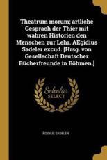 Theatrum Morum; Artliche Gesprach Der Thier Mit Wahren Historien Den Menschen Zur Lehr. Aegidius Sadeler Excud. [Hrsg. Von Gesellschaft Deutscher Bücherfreunde in Böhmen.] - Agidius Sadeler (author)