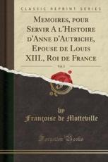 Memoires, Pour Servir a l'Histoire d'Anne d'Autriche, Epouse de Louis XIII., Roi de France, Vol. 2 (Classic Reprint) - Motteville, Françoise de