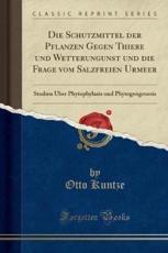 Die Schutzmittel Der Pflanzen Gegen Thiere Und Wetterungunst Und Die Frage Vom Salzfreien Urmeer - Otto Kuntze (author)