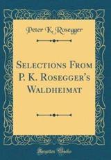 Selections from P. K. Rosegger's Waldheimat (Classic Reprint) - Rosegger, Peter K.