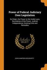 Power of Federal Judiciary Over Legislation: Its Origin, the Power to Set Aside Laws, Boundaries of the Power, Judicial Independence, Existing Evils and Remedies