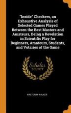 """Inside"" Checkers, an Exhaustive Analysis of Selected Games Played Between the Best Masters and Amateurs, Being a Revelation in Scientific Play for Beginners, Amateurs, Students, and Votaries of the Game"